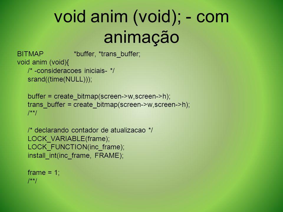 void anim (void); - com animação BITMAP*buffer, *trans_buffer; void anim (void){ /* -consideracoes iniciais- */ srand((time(NULL))); buffer = create_b