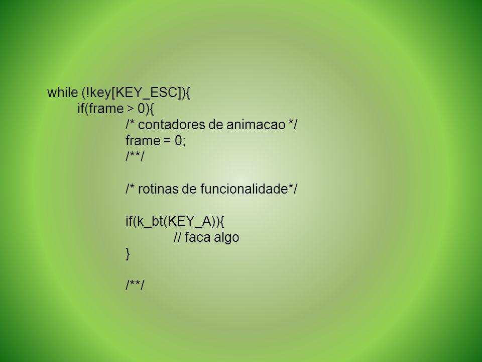 while (!key[KEY_ESC]){ if(frame > 0){ /* contadores de animacao */ frame = 0; /**/ /* rotinas de funcionalidade*/ if(k_bt(KEY_A)){ // faca algo } /**/