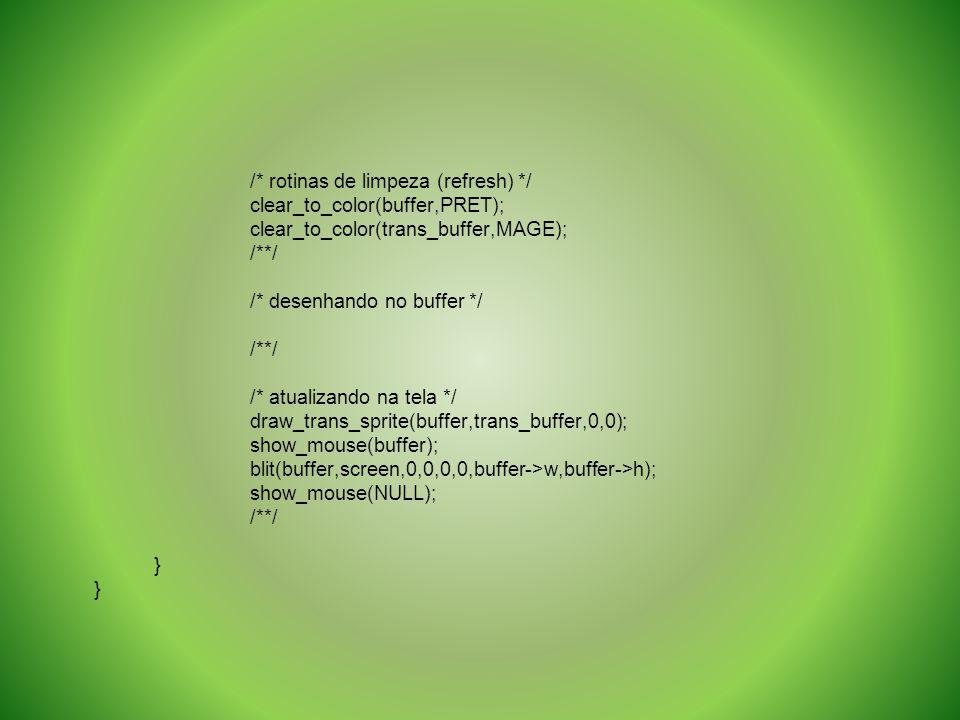 /* rotinas de limpeza (refresh) */ clear_to_color(buffer,PRET); clear_to_color(trans_buffer,MAGE); /**/ /* desenhando no buffer */ /**/ /* atualizando
