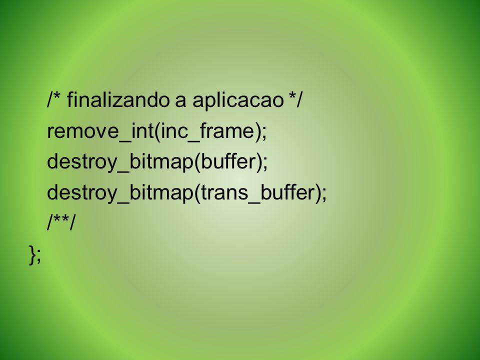 /* finalizando a aplicacao */ remove_int(inc_frame); destroy_bitmap(buffer); destroy_bitmap(trans_buffer); /**/ };
