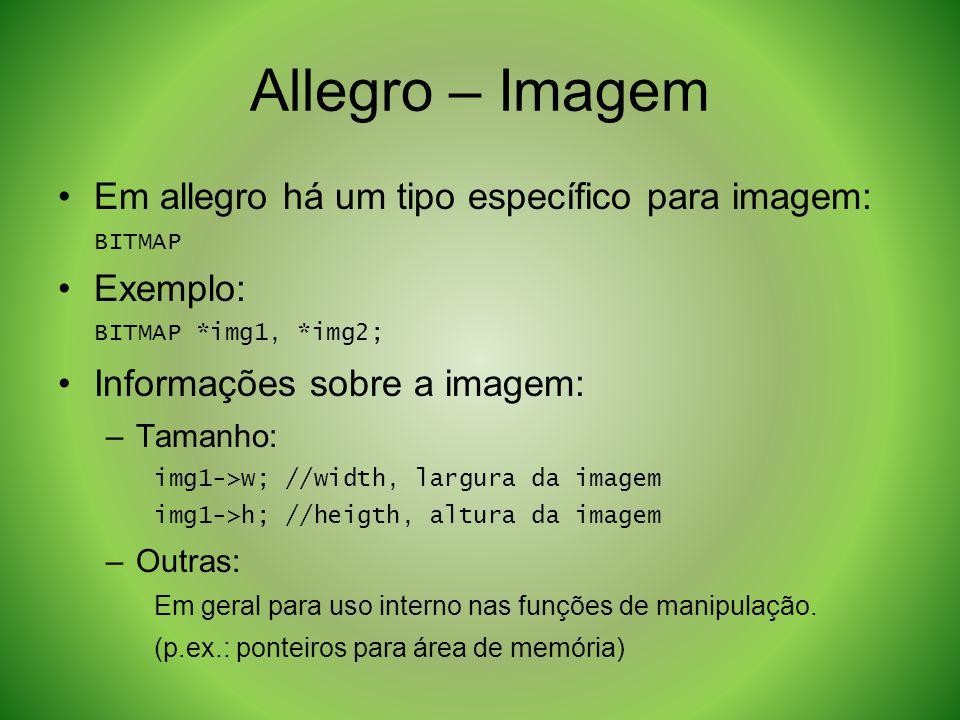 Allegro – Imagem Em allegro há um tipo específico para imagem: BITMAP Exemplo: BITMAP *img1, *img2; Informações sobre a imagem: –Tamanho: img1->w; //w