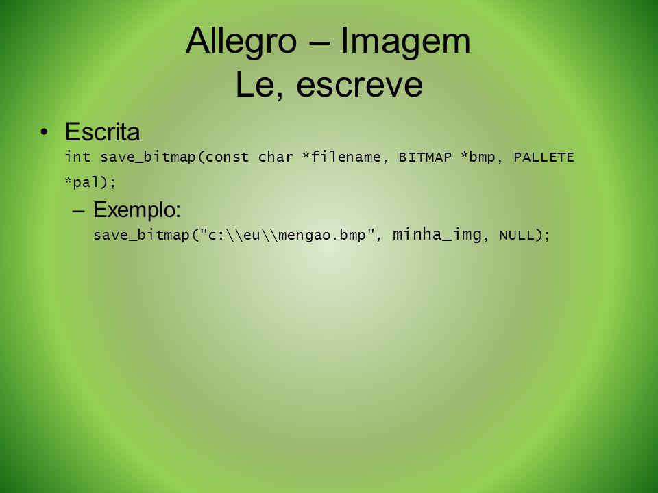 Allegro – Imagem Le, escreve Escrita int save_bitmap(const char *filename, BITMAP *bmp, PALLETE *pal); –Exemplo: save_bitmap(