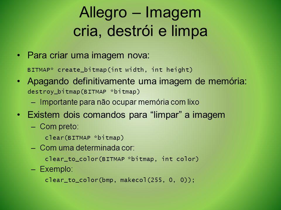Allegro – Imagem cria, destrói e limpa Para criar uma imagem nova: BITMAP* create_bitmap(int width, int height) Apagando definitivamente uma imagem de