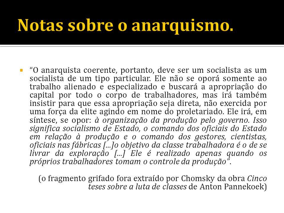 O anarquista coerente, portanto, deve ser um socialista as um socialista de um tipo particular. Ele não se oporá somente ao trabalho alienado e especi