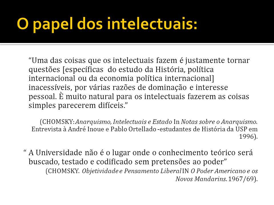 Uma das coisas que os intelectuais fazem é justamente tornar questões [específicas do estudo da História, política internacional ou da economia políti