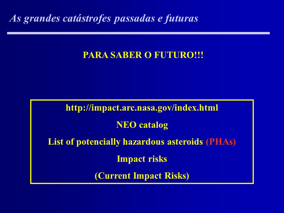 As grandes catástrofes passadas e futuras http://impact.arc.nasa.gov/index.html NEO catalog List of potencially hazardous asteroids (PHAs) Impact risk