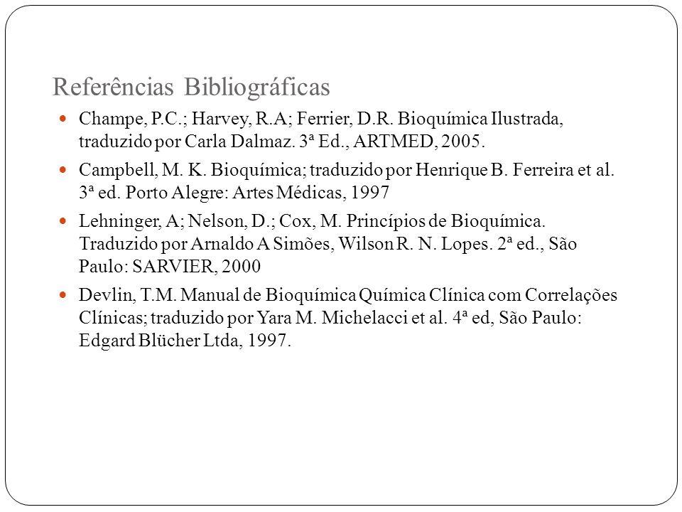 Referências Bibliográficas Champe, P.C.; Harvey, R.A; Ferrier, D.R. Bioquímica Ilustrada, traduzido por Carla Dalmaz. 3ª Ed., ARTMED, 2005. Campbell,