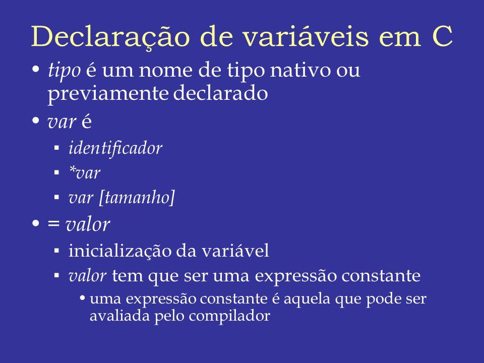 Declaração de variáveis em C tipo é um nome de tipo nativo ou previamente declarado var é identificador *var var [tamanho] = valor inicialização da variável valor tem que ser uma expressão constante uma expressão constante é aquela que pode ser avaliada pelo compilador