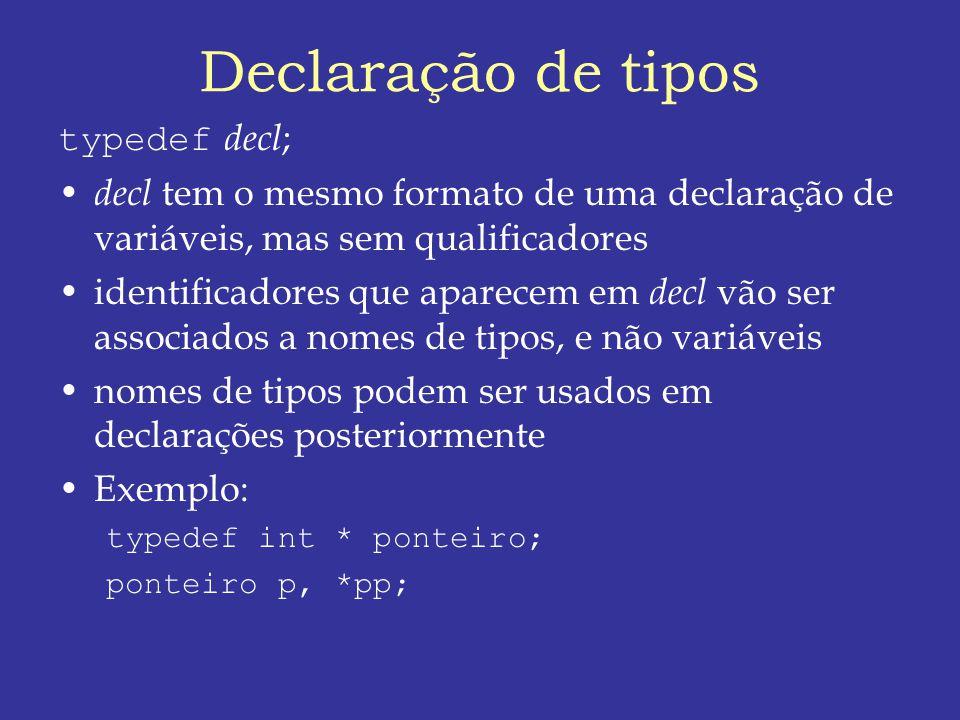 Declaração de tipos typedef decl ; decl tem o mesmo formato de uma declaração de variáveis, mas sem qualificadores identificadores que aparecem em decl vão ser associados a nomes de tipos, e não variáveis nomes de tipos podem ser usados em declarações posteriormente Exemplo: typedef int * ponteiro; ponteiro p, *pp;