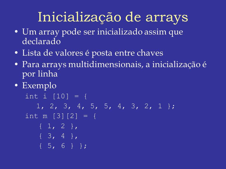 Inicialização de arrays Um array pode ser inicializado assim que declarado Lista de valores é posta entre chaves Para arrays multidimensionais, a inicialização é por linha Exemplo int i [10] = { 1, 2, 3, 4, 5, 5, 4, 3, 2, 1 }; int m [3][2] = { { 1, 2 }, { 3, 4 }, { 5, 6 } };