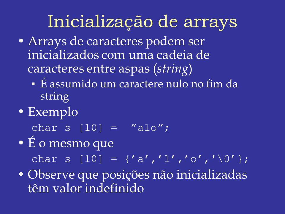 Inicialização de arrays Arrays de caracteres podem ser inicializados com uma cadeia de caracteres entre aspas ( string ) É assumido um caractere nulo no fim da string Exemplo char s [10] = alo; É o mesmo que char s [10] = {a,l,o,\0}; Observe que posições não inicializadas têm valor indefinido