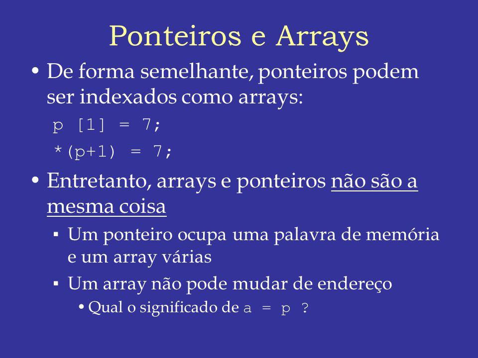 Ponteiros e Arrays De forma semelhante, ponteiros podem ser indexados como arrays: p [1] = 7; *(p+1) = 7; Entretanto, arrays e ponteiros não são a mesma coisa Um ponteiro ocupa uma palavra de memória e um array várias Um array não pode mudar de endereço Qual o significado de a = p ?