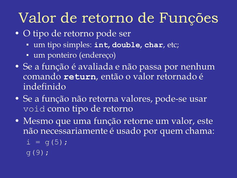 Valor de retorno de Funções O tipo de retorno pode ser um tipo simples: int, double, char, etc; um ponteiro (endereço) Se a função é avaliada e não passa por nenhum comando return, então o valor retornado é indefinido Se a função não retorna valores, pode-se usar void como tipo de retorno Mesmo que uma função retorne um valor, este não necessariamente é usado por quem chama: i = g(5); g(9);