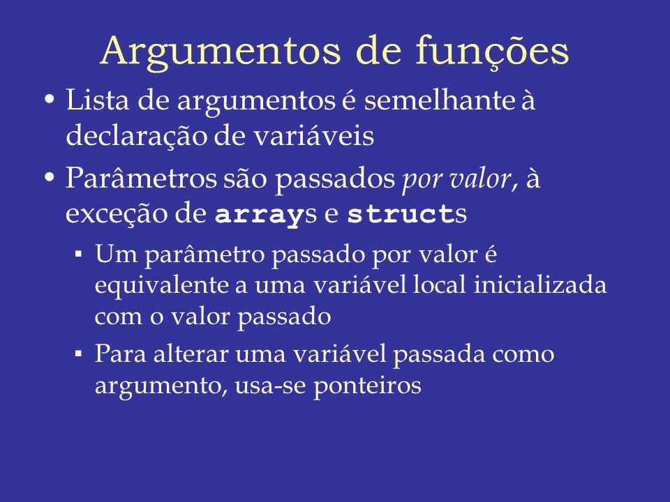 Argumentos de funções Lista de argumentos é semelhante à declaração de variáveis Parâmetros são passados por valor, à exceção de array s e struct s Um parâmetro passado por valor é equivalente a uma variável local inicializada com o valor passado Para alterar uma variável passada como argumento, usa-se ponteiros