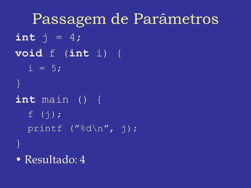 Passagem de Parâmetros int j = 4; void f (int i) { i = 5; } int main () { f (j); printf (%d\n, j); } Resultado: 4