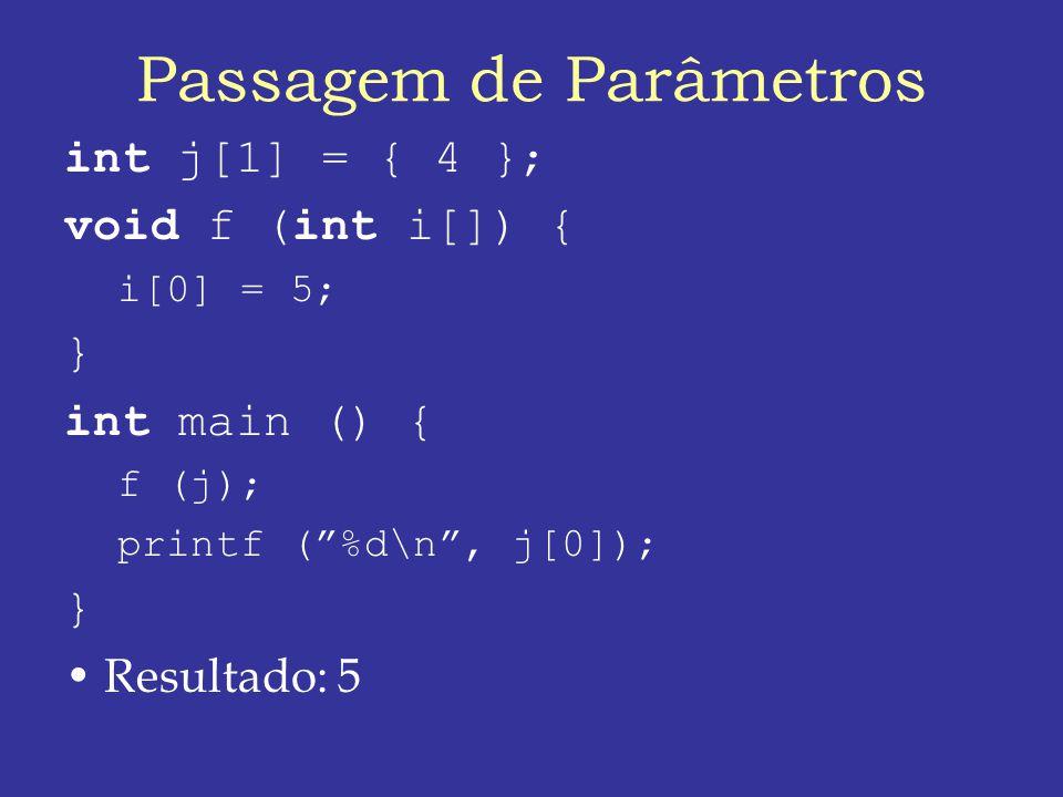 Passagem de Parâmetros int j[1] = { 4 }; void f (int i[]) { i[0] = 5; } int main () { f (j); printf (%d\n, j[0]); } Resultado: 5