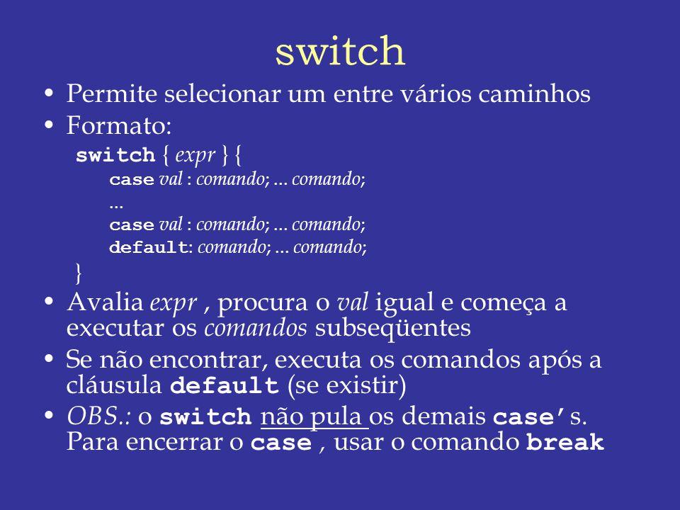 switch Permite selecionar um entre vários caminhos Formato: switch { expr } { case val : comando ;...