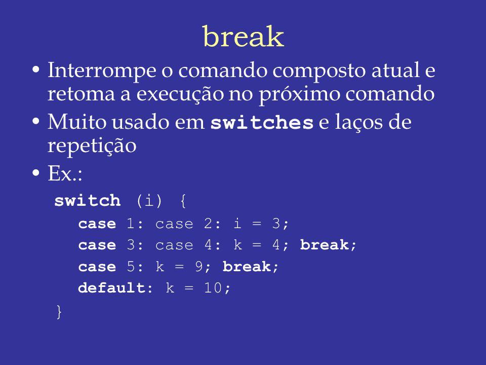 break Interrompe o comando composto atual e retoma a execução no próximo comando Muito usado em switches e laços de repetição Ex.: switch (i) { case 1: case 2: i = 3; case 3: case 4: k = 4; break; case 5: k = 9; break; default: k = 10; }