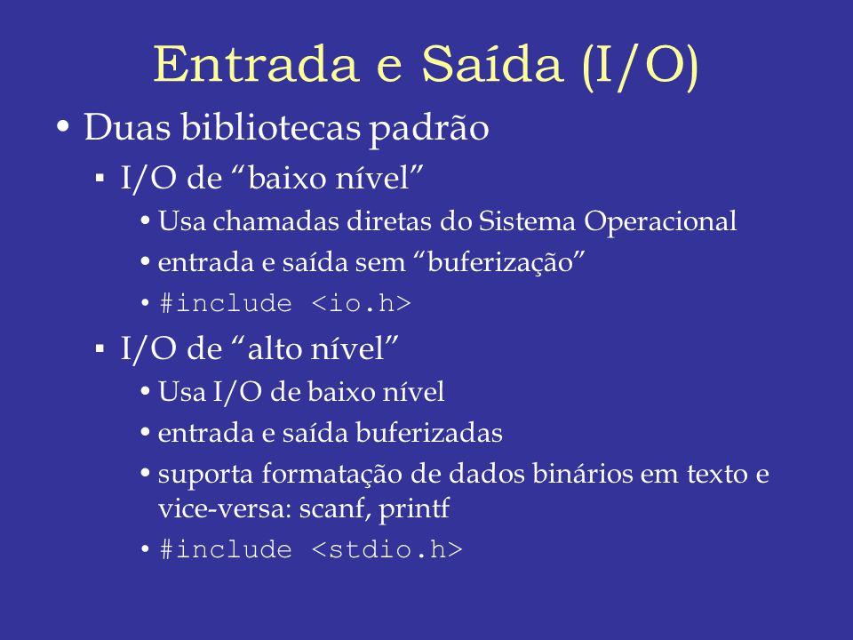 Entrada e Saída (I/O) Duas bibliotecas padrão I/O de baixo nível Usa chamadas diretas do Sistema Operacional entrada e saída sem buferização #include I/O de alto nível Usa I/O de baixo nível entrada e saída buferizadas suporta formatação de dados binários em texto e vice-versa: scanf, printf #include