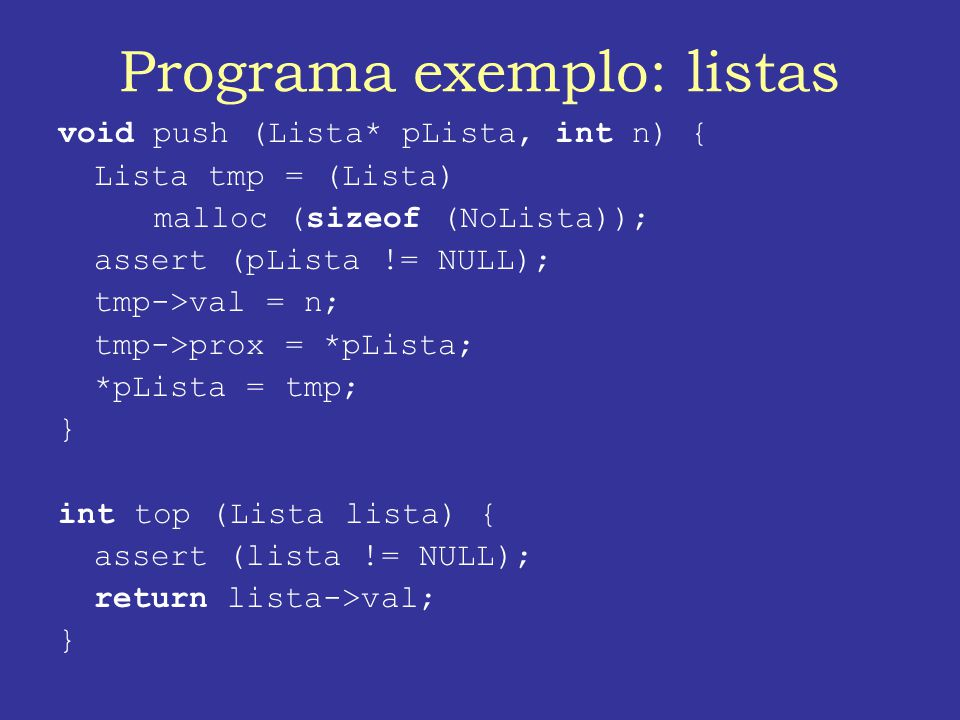 Programa exemplo: listas void push (Lista* pLista, int n) { Lista tmp = (Lista) malloc (sizeof (NoLista)); assert (pLista != NULL); tmp->val = n; tmp->prox = *pLista; *pLista = tmp; } int top (Lista lista) { assert (lista != NULL); return lista->val; }