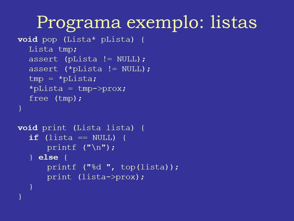 Programa exemplo: listas void pop (Lista* pLista) { Lista tmp; assert (pLista != NULL); assert (*pLista != NULL); tmp = *pLista; *pLista = tmp->prox; free (tmp); } void print (Lista lista) { if (lista == NULL) { printf ( \n ); } else { printf ( %d , top(lista)); print (lista->prox); }