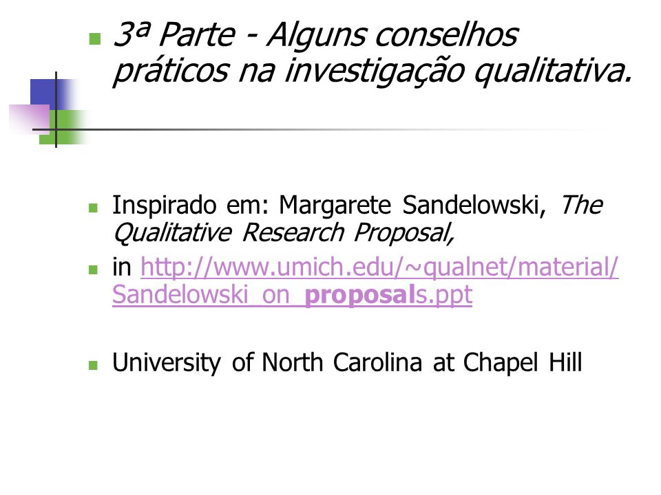 3ª Parte - Alguns conselhos práticos na investigação qualitativa. Inspirado em: Margarete Sandelowski, The Qualitative Research Proposal, in http://ww