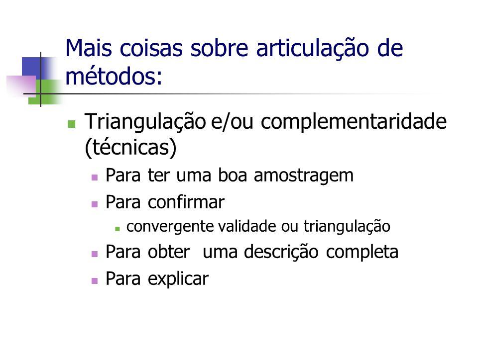 Mais coisas sobre articulação de métodos: Triangulação e/ou complementaridade (técnicas) Para ter uma boa amostragem Para confirmar convergente valida