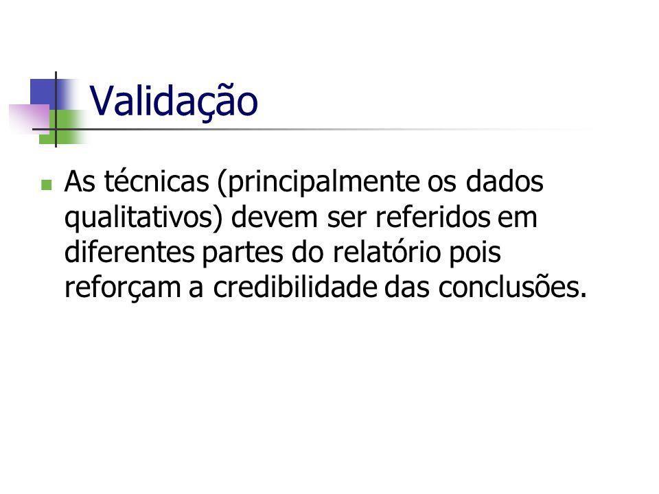 Validação As técnicas (principalmente os dados qualitativos) devem ser referidos em diferentes partes do relatório pois reforçam a credibilidade das c