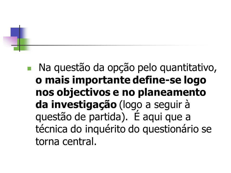Na questão da opção pelo quantitativo, o mais importante define-se logo nos objectivos e no planeamento da investigação (logo a seguir à questão de pa