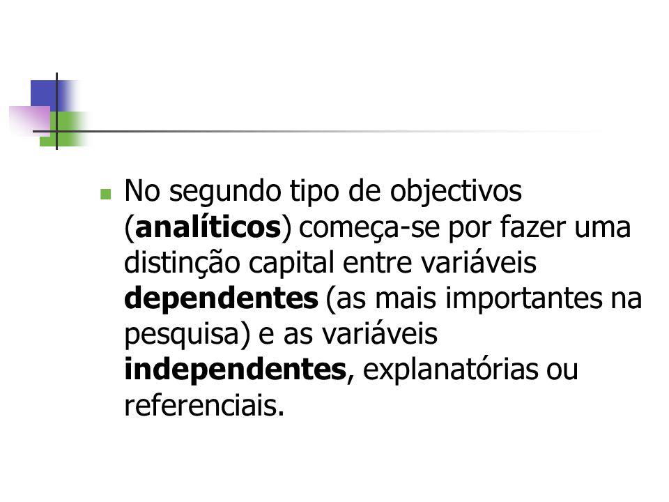 No segundo tipo de objectivos (analíticos) começa-se por fazer uma distinção capital entre variáveis dependentes (as mais importantes na pesquisa) e a