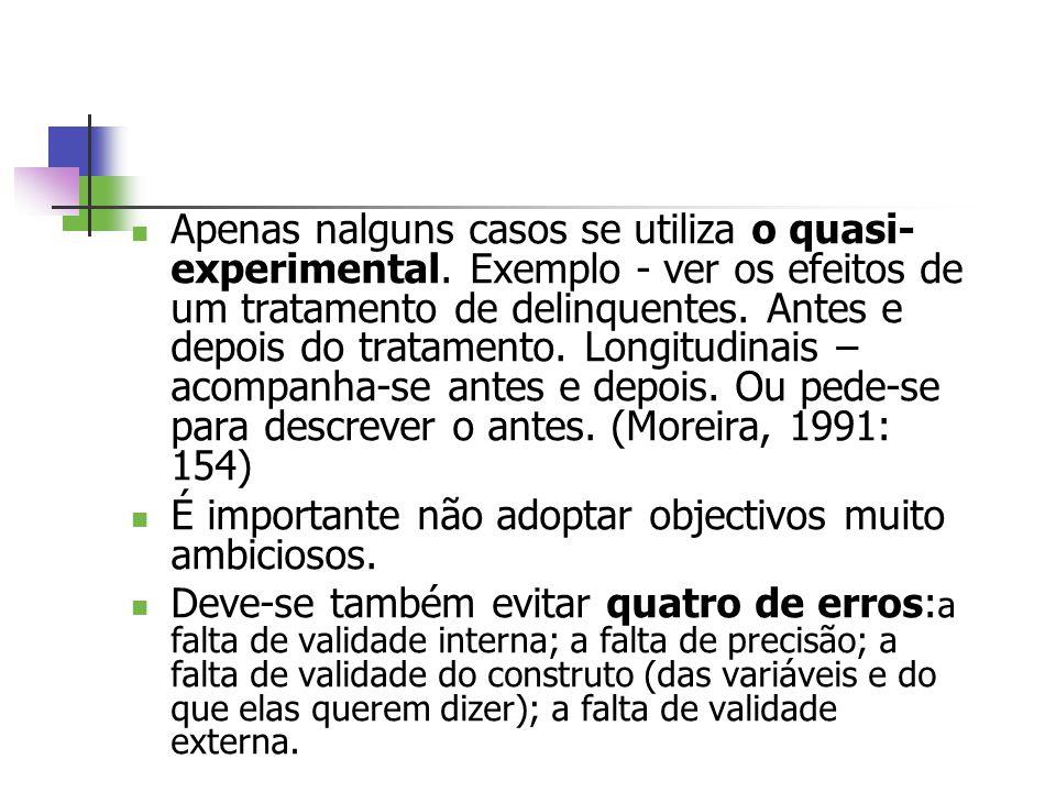 Apenas nalguns casos se utiliza o quasi- experimental. Exemplo - ver os efeitos de um tratamento de delinquentes. Antes e depois do tratamento. Longit