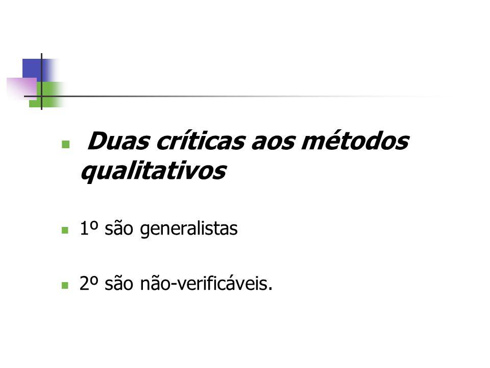 Duas críticas aos métodos qualitativos 1º são generalistas 2º são não-verificáveis.