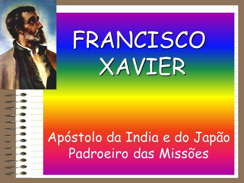 FRANCISCO XAVIER FRANCISCO XAVIER Apóstolo da India e do Japão Padroeiro das Missões