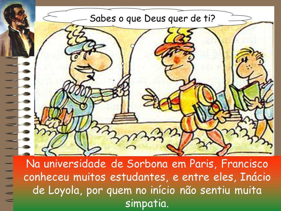 Na universidade de Sorbona em Paris, Francisco conheceu muitos estudantes, e entre eles, Inácio de Loyola, por quem no início não sentiu muita simpatia.