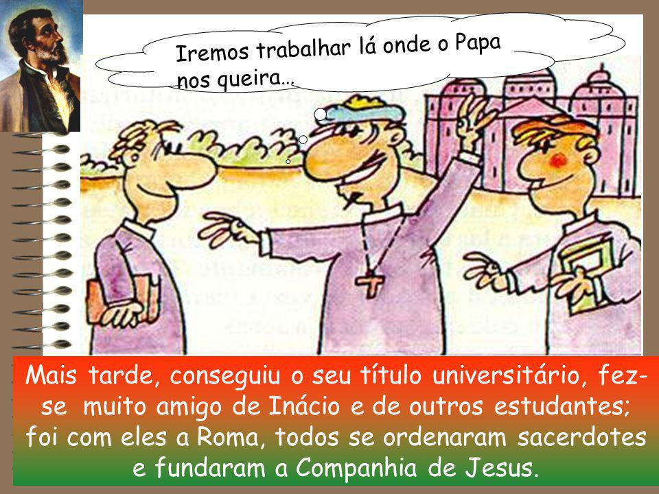 Mais tarde, conseguiu o seu título universitário, fez- se muito amigo de Inácio e de outros estudantes; foi com eles a Roma, todos se ordenaram sacerdotes e fundaram a Companhia de Jesus.