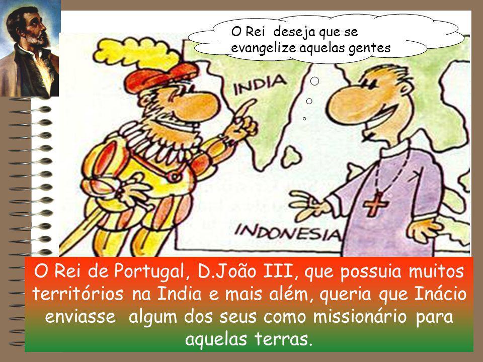 O Rei de Portugal, D.João III, que possuia muitos territórios na India e mais além, queria que Inácio enviasse algum dos seus como missionário para aquelas terras.