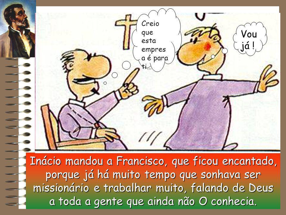 Inácio mandou a Francisco, que ficou encantado, porque já há muito tempo que sonhava ser missionário e trabalhar muito, falando de Deus a toda a gente que ainda não O conhecia.