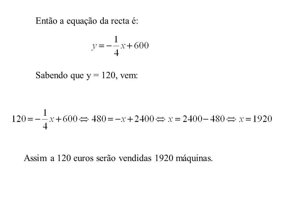 Então a equação da recta é: Sabendo que y = 120, vem: Assim a 120 euros serão vendidas 1920 máquinas.