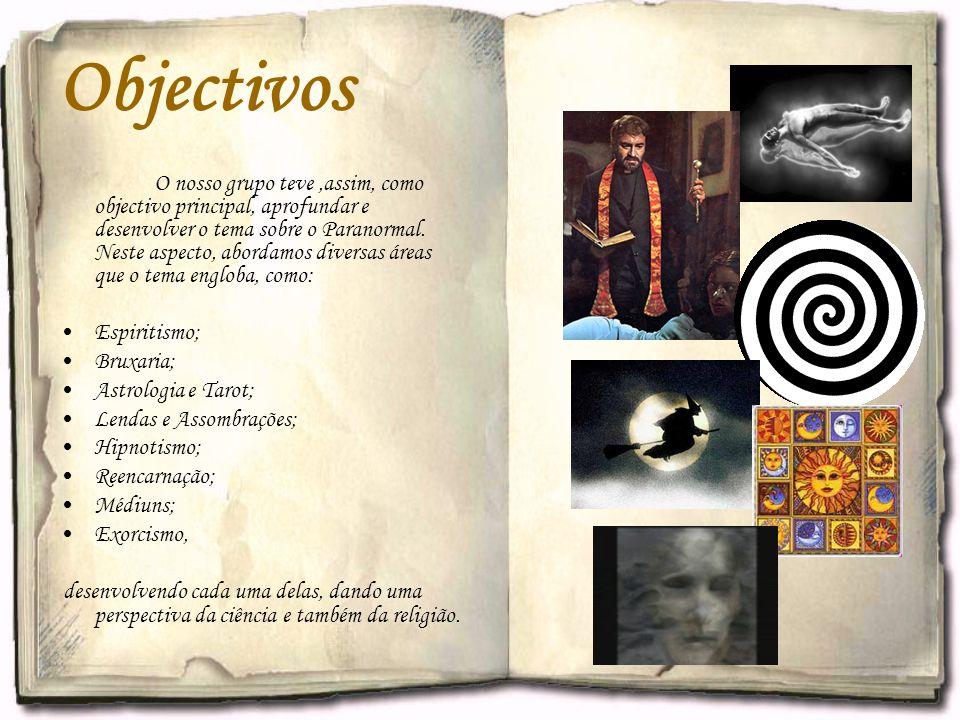Objectivos O nosso grupo teve,assim, como objectivo principal, aprofundar e desenvolver o tema sobre o Paranormal. Neste aspecto, abordamos diversas á