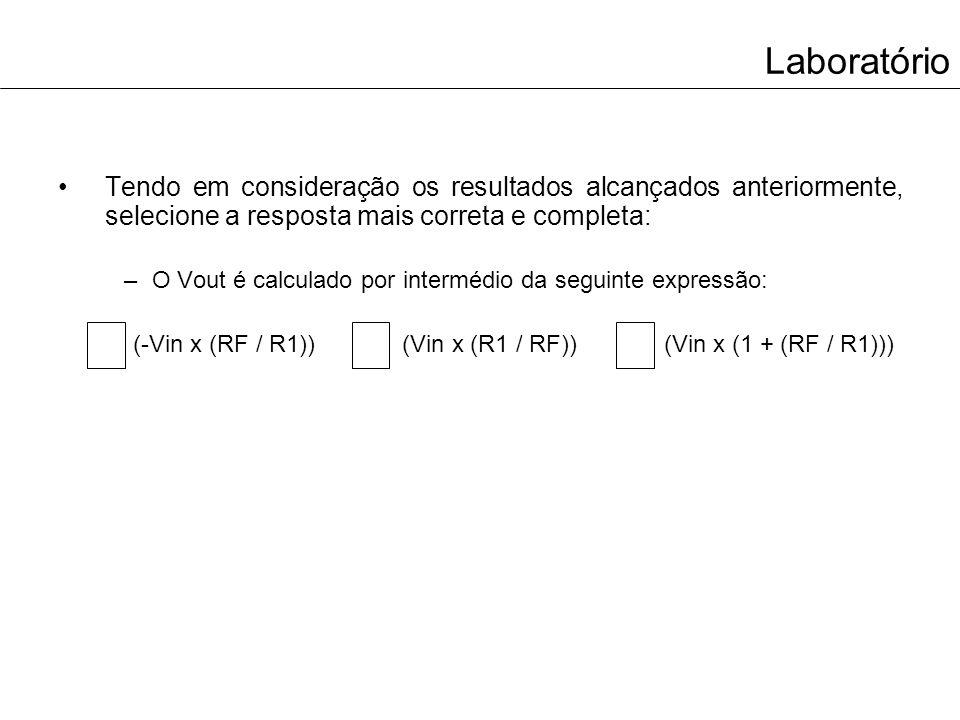 Laboratório Tendo em consideração os resultados alcançados anteriormente, selecione a resposta mais correta e completa: –O Vout é calculado por interm