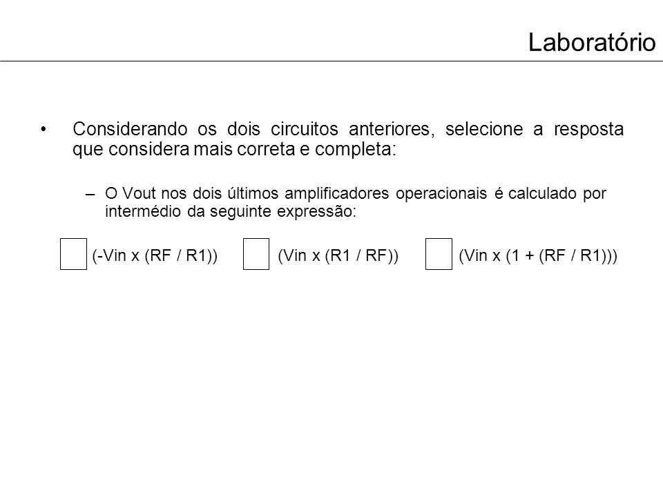 Laboratório Considerando os dois circuitos anteriores, selecione a resposta que considera mais correta e completa: –O Vout nos dois últimos amplificad