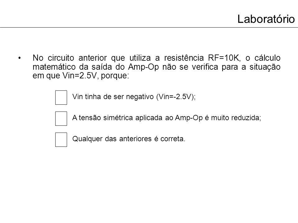 Laboratório No circuito anterior que utiliza a resistência RF=10K, o cálculo matemático da saída do Amp-Op não se verifica para a situação em que Vin=