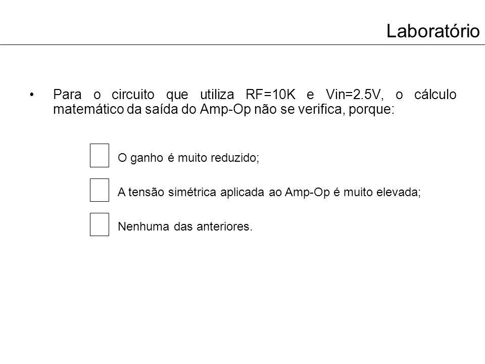 Laboratório Para o circuito que utiliza RF=10K e Vin=2.5V, o cálculo matemático da saída do Amp-Op não se verifica, porque: O ganho é muito reduzido;