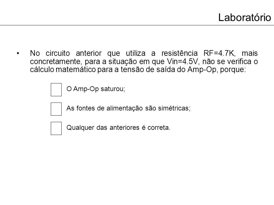 Laboratório No circuito anterior que utiliza a resistência RF=4.7K, mais concretamente, para a situação em que Vin=4.5V, não se verifica o cálculo mat