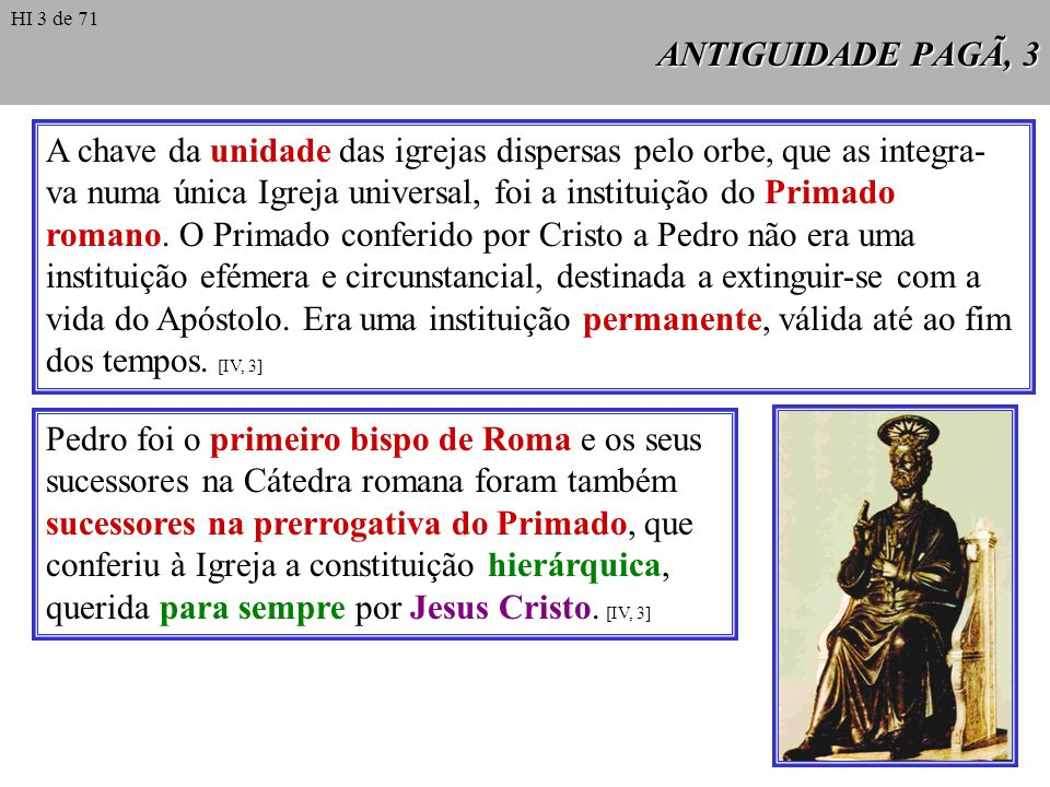 ANTIGUIDADE PAGÃ, 4 A história permite documentar, desde a primeira hora, tanto o reconhecimento pelas demais igrejas da preeminência que correspondia à igreja roma- na, como a consciência que os bispos de Roma ti- nham da sua Primazia sobre a Igreja universal.