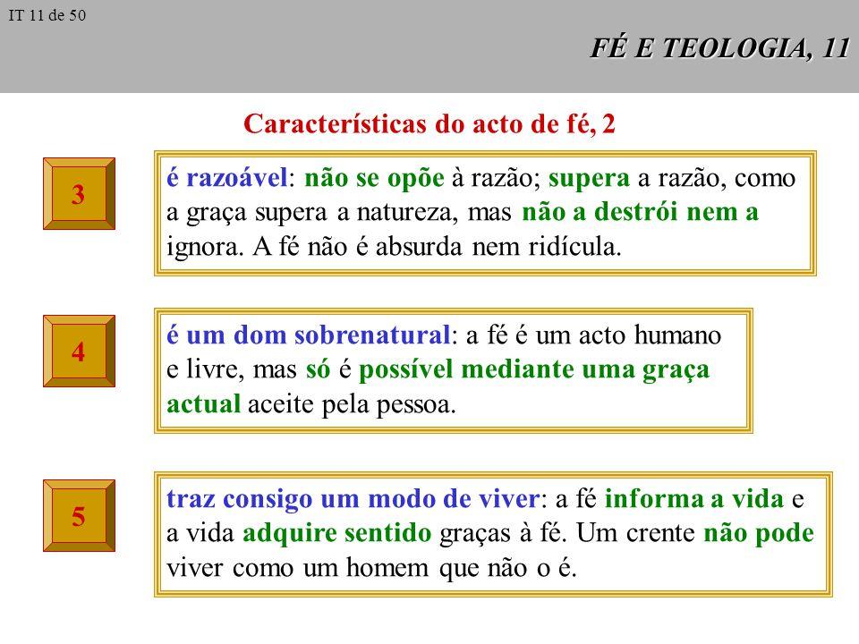 FÉ E TEOLOGIA, 11 Características do acto de fé, 2 3 é razoável: não se opõe à razão; supera a razão, como a graça supera a natureza, mas não a destrói nem a ignora.