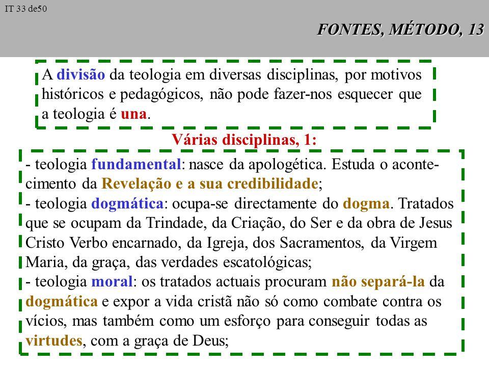 FONTES, MÉTODO, 13 A divisão da teologia em diversas disciplinas, por motivos históricos e pedagógicos, não pode fazer-nos esquecer que a teologia é u