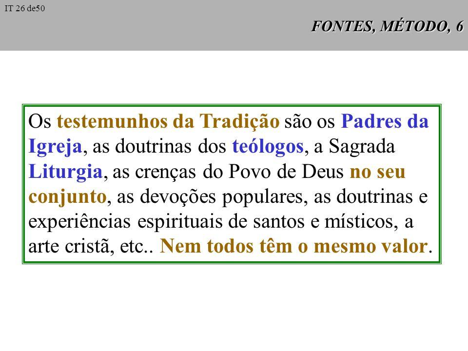 FONTES, MÉTODO, 6 Os testemunhos da Tradição são os Padres da Igreja, as doutrinas dos teólogos, a Sagrada Liturgia, as crenças do Povo de Deus no seu