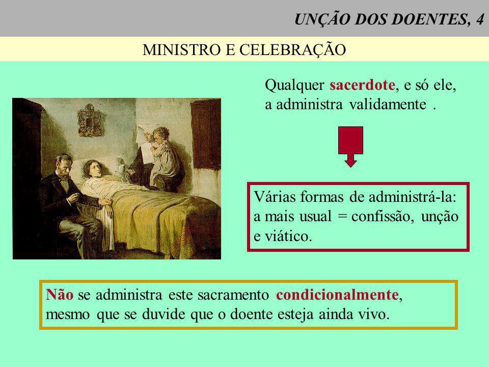 UNÇÃO DOS DOENTES, 4 MINISTRO E CELEBRAÇÃO Qualquer sacerdote, e só ele, a administra validamente. Várias formas de administrá-la: a mais usual = conf