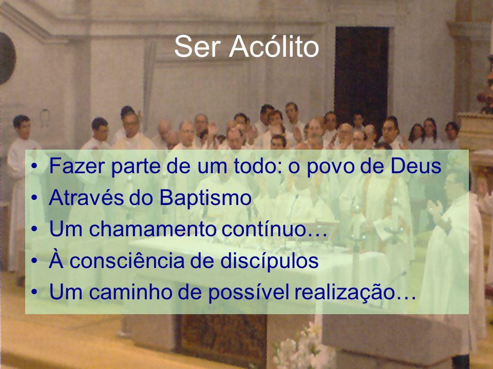Ser Acólito Fazer parte de um todo: o povo de Deus Através do Baptismo Um chamamento contínuo… À consciência de discípulos Um caminho de possível real